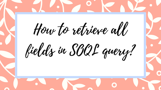 How to retrieve all fields in SOQL query_